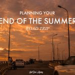 Planning your End of the Summer Road Trip